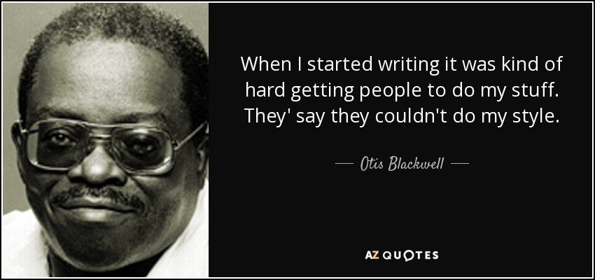 When I started writing it was kind of hard getting people to do my stuff. They' say they couldn't do my style. - Otis Blackwell