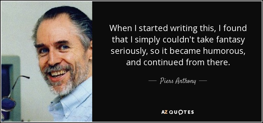 When I started writing this, I found that I simply couldn't take fantasy seriously, so it became humorous, and continued from there. - Piers Anthony