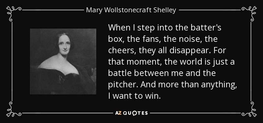When I step into the batter's box, the fans, the noise, the cheers, they all disappear. For that moment, the world is just a battle between me and the pitcher. And more than anything, I want to win. - Mary Wollstonecraft Shelley