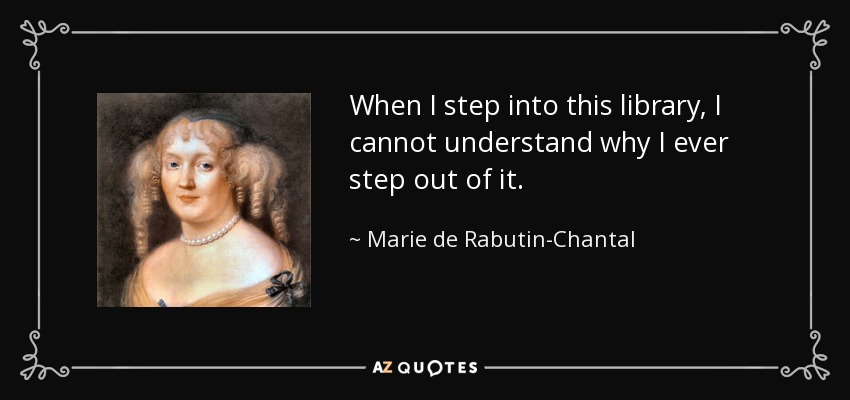 When I step into this library, I cannot understand why I ever step out of it. - Marie de Rabutin-Chantal, marquise de Sevigne