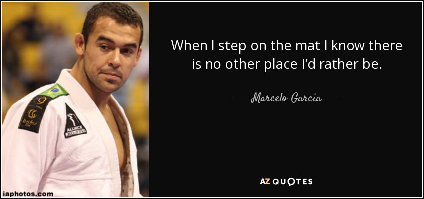 When I step on the mat I know there is no other place I'd rather be. - Marcelo Garcia