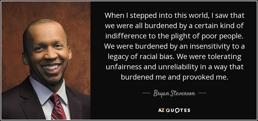 When I stepped into this world, I saw that we were all burdened by a certain kind of indifference to the plight of poor people. We were burdened by an insensitivity to a legacy of racial bias. We were tolerating unfairness and unreliability in a way that burdened me and provoked me. - Bryan Stevenson
