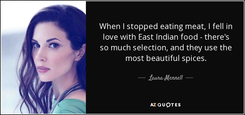 When I stopped eating meat, I fell in love with East Indian food - there's so much selection, and they use the most beautiful spices. - Laura Mennell