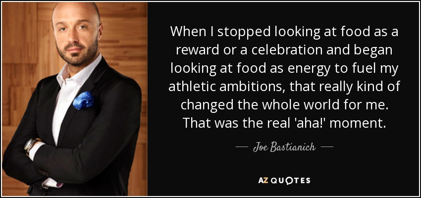 When I stopped looking at food as a reward or a celebration and began looking at food as energy to fuel my athletic ambitions, that really kind of changed the whole world for me. That was the real 'aha!' moment. - Joe Bastianich