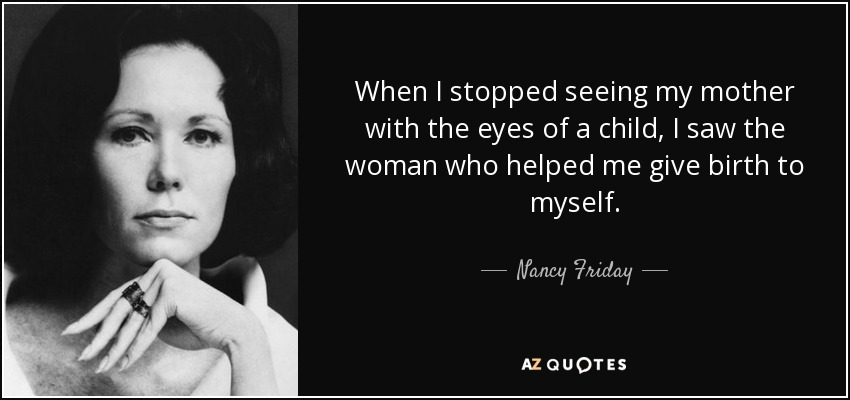 When I stopped seeing my mother with the eyes of a child, I saw the woman who helped me give birth to myself. - Nancy Friday
