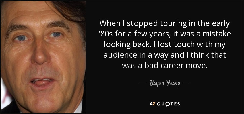 When I stopped touring in the early '80s for a few years, it was a mistake looking back. I lost touch with my audience in a way and I think that was a bad career move. - Bryan Ferry