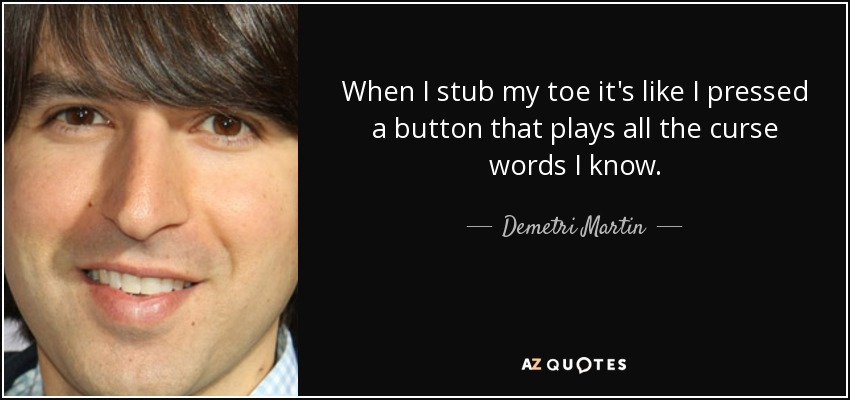 When I stub my toe it's like I pressed a button that plays all the curse words I know. - Demetri Martin