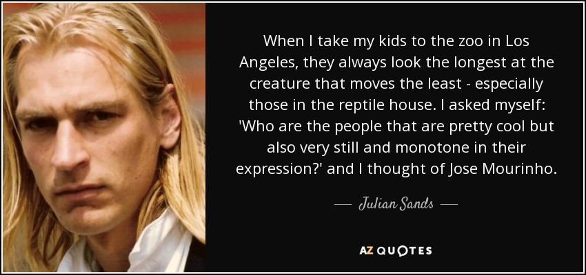 When I take my kids to the zoo in Los Angeles, they always look the longest at the creature that moves the least - especially those in the reptile house. I asked myself: 'Who are the people that are pretty cool but also very still and monotone in their expression?' and I thought of Jose Mourinho. - Julian Sands