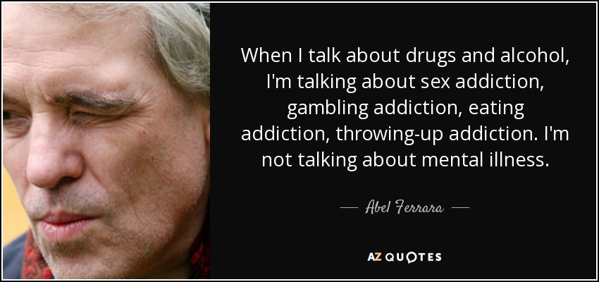 When I talk about drugs and alcohol, I'm talking about sex addiction, gambling addiction, eating addiction, throwing-up addiction. I'm not talking about mental illness. - Abel Ferrara