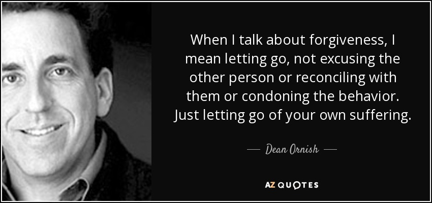 When I talk about forgiveness, I mean letting go, not excusing the other person or reconciling with them or condoning the behavior. Just letting go of your own suffering. - Dean Ornish