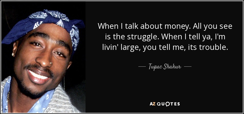 When I talk about money. All you see is the struggle. When I tell ya, I'm livin' large, you tell me, its trouble. - Tupac Shakur