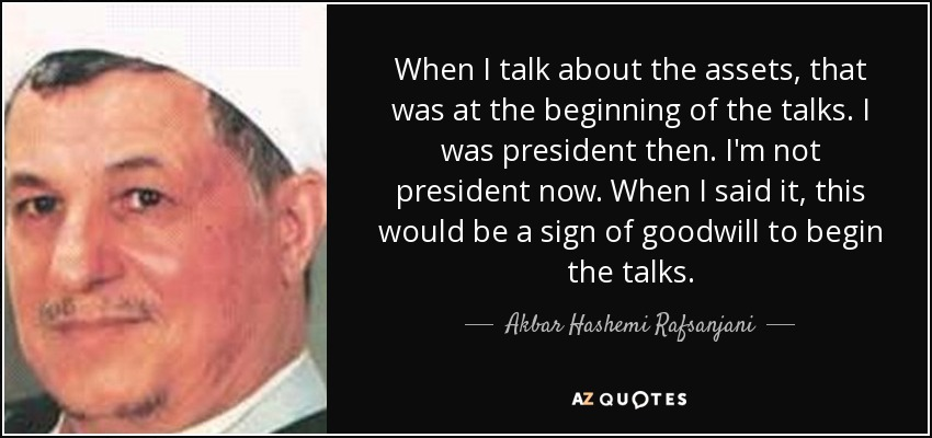 When I talk about the assets, that was at the beginning of the talks. I was president then. I'm not president now. When I said it, this would be a sign of goodwill to begin the talks. - Akbar Hashemi Rafsanjani