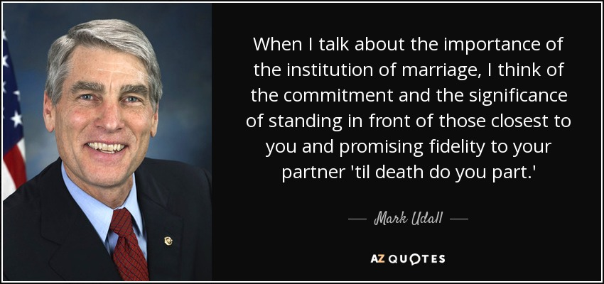 When I talk about the importance of the institution of marriage, I think of the commitment and the significance of standing in front of those closest to you and promising fidelity to your partner 'til death do you part.' - Mark Udall