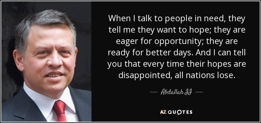 When I talk to people in need, they tell me they want to hope; they are eager for opportunity; they are ready for better days. And I can tell you that every time their hopes are disappointed, all nations lose. - Abdallah II
