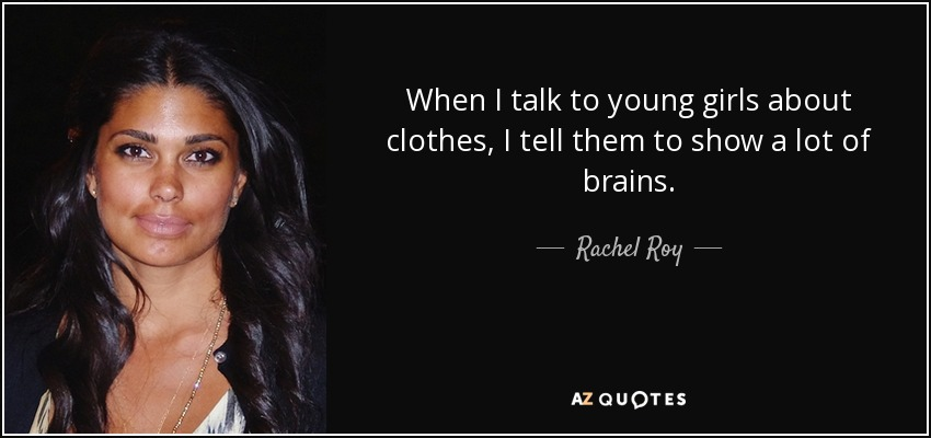 When I talk to young girls about clothes, I tell them to show a lot of brains. - Rachel Roy