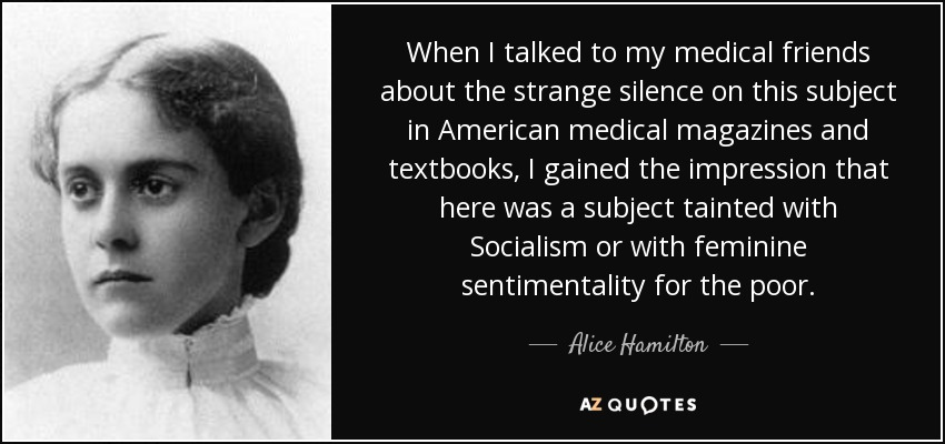 When I talked to my medical friends about the strange silence on this subject in American medical magazines and textbooks, I gained the impression that here was a subject tainted with Socialism or with feminine sentimentality for the poor. - Alice Hamilton