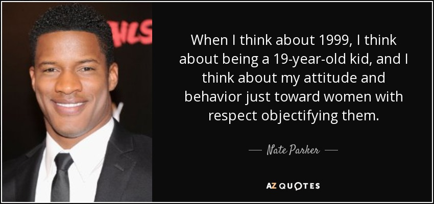 When I think about 1999, I think about being a 19-year-old kid, and I think about my attitude and behavior just toward women with respect objectifying them. - Nate Parker