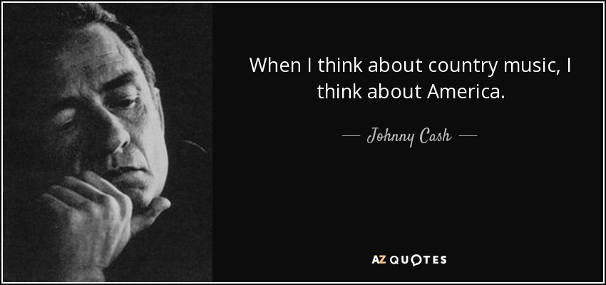 When I think about country music, I think about America. - Johnny Cash