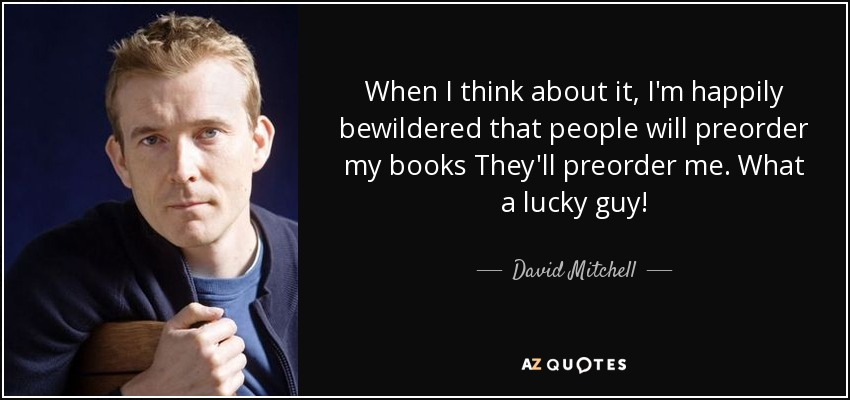 When I think about it, I'm happily bewildered that people will preorder my books They'll preorder me. What a lucky guy! - David Mitchell