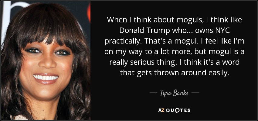 When I think about moguls, I think like Donald Trump who... owns NYC practically. That's a mogul. I feel like I'm on my way to a lot more, but mogul is a really serious thing. I think it's a word that gets thrown around easily. - Tyra Banks