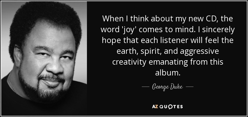 When I think about my new CD, the word 'joy' comes to mind. I sincerely hope that each listener will feel the earth, spirit, and aggressive creativity emanating from this album. - George Duke