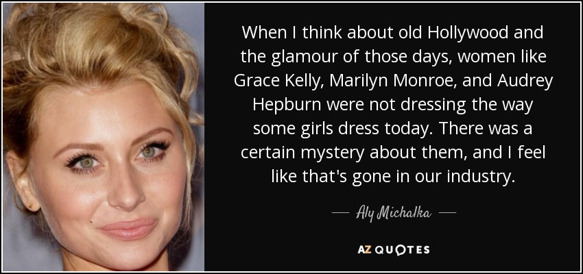 When I think about old Hollywood and the glamour of those days, women like Grace Kelly, Marilyn Monroe, and Audrey Hepburn were not dressing the way some girls dress today. There was a certain mystery about them, and I feel like that's gone in our industry. - Aly Michalka