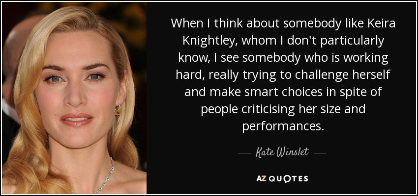 When I think about somebody like Keira Knightley, whom I don't particularly know, I see somebody who is working hard, really trying to challenge herself and make smart choices in spite of people criticising her size and performances. - Kate Winslet