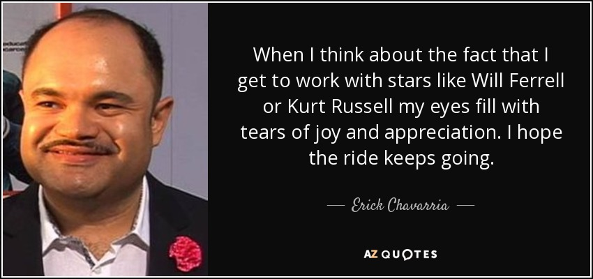 When I think about the fact that I get to work with stars like Will Ferrell or Kurt Russell my eyes fill with tears of joy and appreciation. I hope the ride keeps going. - Erick Chavarria