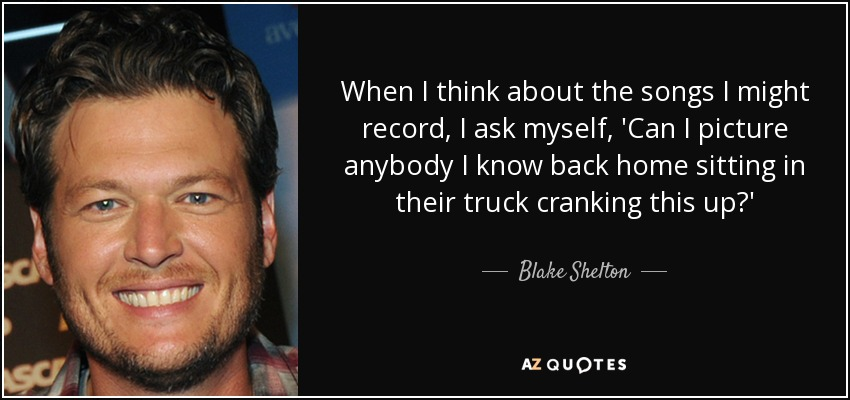 When I think about the songs I might record, I ask myself, 'Can I picture anybody I know back home sitting in their truck cranking this up?' - Blake Shelton