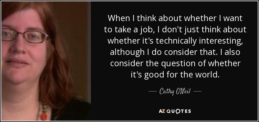 When I think about whether I want to take a job, I don't just think about whether it's technically interesting, although I do consider that. I also consider the question of whether it's good for the world. - Cathy O'Neil