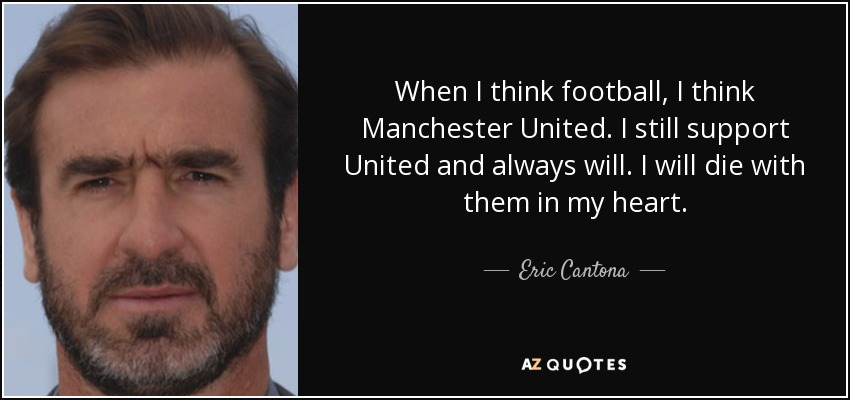 Eric Cantona Quote When I Think Football I Think Manchester United I Still