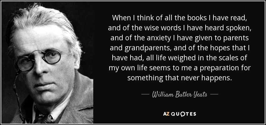 When I think of all the books I have read, and of the wise words I have heard spoken, and of the anxiety I have given to parents and grandparents, and of the hopes that I have had, all life weighed in the scales of my own life seems to me a preparation for something that never happens. - William Butler Yeats