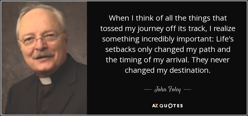 When I think of all the things that tossed my journey off its track, I realize something incredibly important: Life's setbacks only changed my path and the timing of my arrival. They never changed my destination. - John Foley