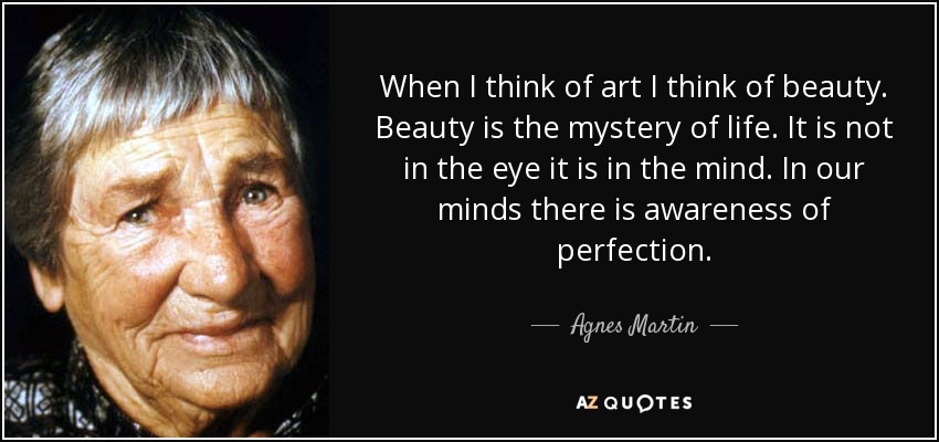When I think of art I think of beauty. Beauty is the mystery of life. It is not in the eye it is in the mind. In our minds there is awareness of perfection. - Agnes Martin