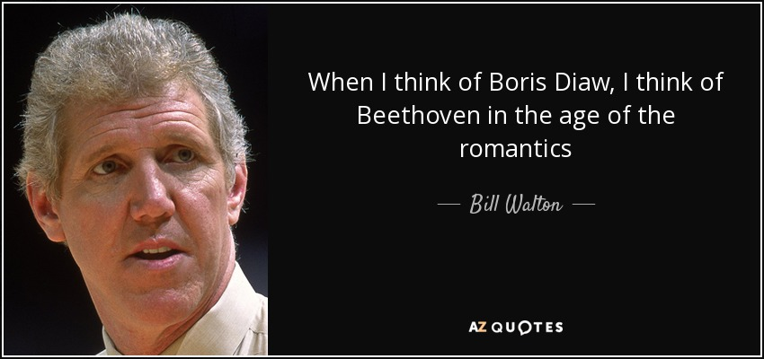 When I think of Boris Diaw, I think of Beethoven in the age of the romantics - Bill Walton