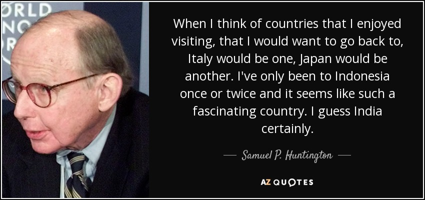 When I think of countries that I enjoyed visiting, that I would want to go back to, Italy would be one, Japan would be another. I've only been to Indonesia once or twice and it seems like such a fascinating country. I guess India certainly. - Samuel P. Huntington