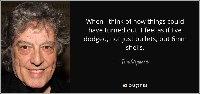 When I think of how things could have turned out, I feel as if I've dodged, not just bullets, but 6mm shells. - Tom Stoppard