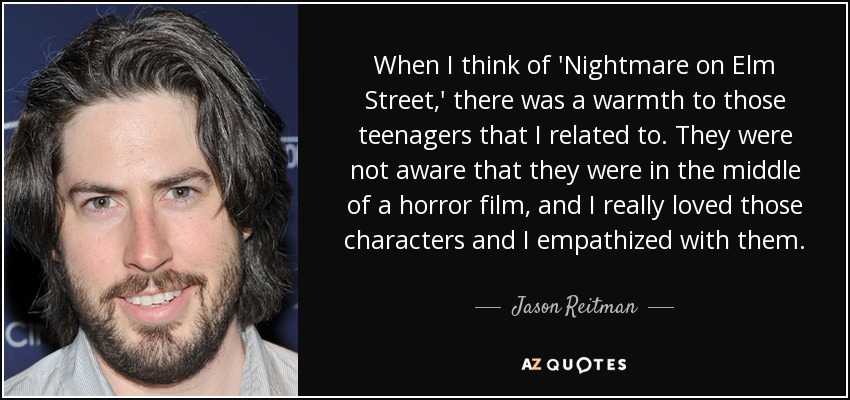 When I think of 'Nightmare on Elm Street,' there was a warmth to those teenagers that I related to. They were not aware that they were in the middle of a horror film, and I really loved those characters and I empathized with them. - Jason Reitman