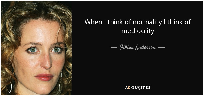 When I think of normality I think of mediocrity - Gillian Anderson