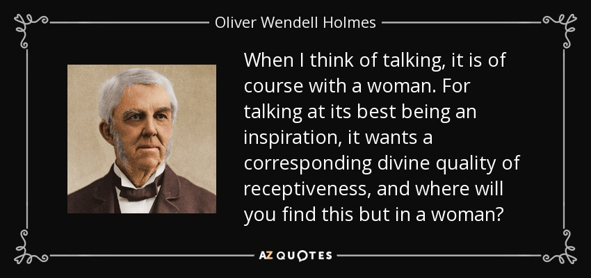 When I think of talking, it is of course with a woman. For talking at its best being an inspiration, it wants a corresponding divine quality of receptiveness, and where will you find this but in a woman? - Oliver Wendell Holmes Sr.