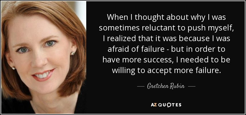 When I thought about why I was sometimes reluctant to push myself, I realized that it was because I was afraid of failure - but in order to have more success, I needed to be willing to accept more failure. - Gretchen Rubin