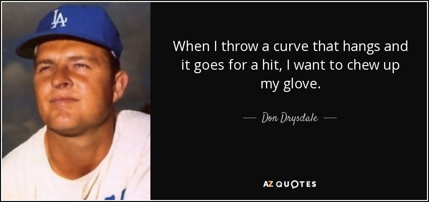 When I throw a curve that hangs and it goes for a hit, I want to chew up my glove. - Don Drysdale