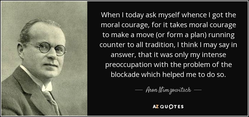 When I today ask myself whence I got the moral courage, for it takes moral courage to make a move (or form a plan) running counter to all tradition, I think I may say in answer, that it was only my intense preoccupation with the problem of the blockade which helped me to do so. - Aron Nimzowitsch