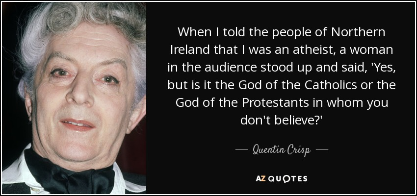 When I told the people of Northern Ireland that I was an atheist, a woman in the audience stood up and said, 'Yes, but is it the God of the Catholics or the God of the Protestants in whom you don't believe?' - Quentin Crisp