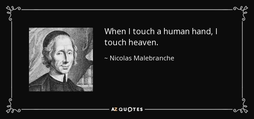 When I touch a human hand, I touch heaven. - Nicolas Malebranche