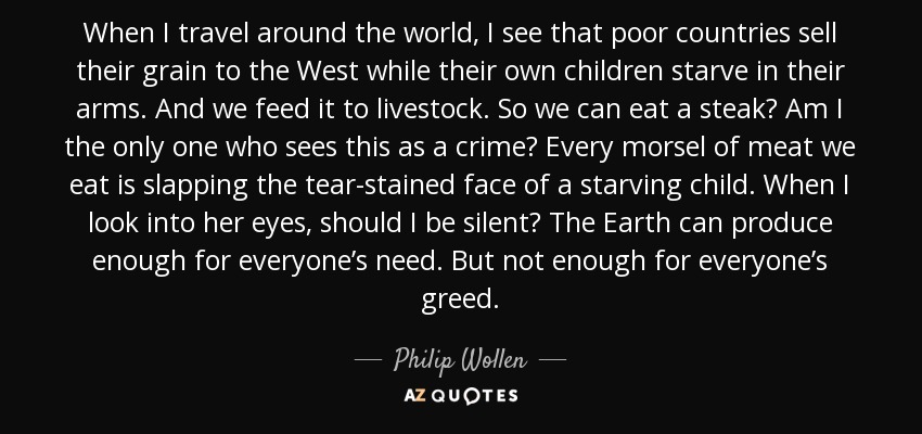When I travel around the world, I see that poor countries sell their grain to the West while their own children starve in their arms. And we feed it to livestock. So we can eat a steak? Am I the only one who sees this as a crime? Every morsel of meat we eat is slapping the tear-stained face of a starving child. When I look into her eyes, should I be silent? The Earth can produce enough for everyone's need. But not enough for everyone's greed. - Philip Wollen