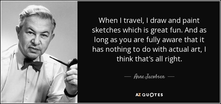 When I travel, I draw and paint sketches which is great fun. And as long as you are fully aware that it has nothing to do with actual art, I think that's all right. - Arne Jacobsen