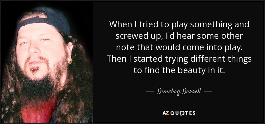 When I tried to play something and screwed up, I'd hear some other note that would come into play. Then I started trying different things to find the beauty in it. - Dimebag Darrell