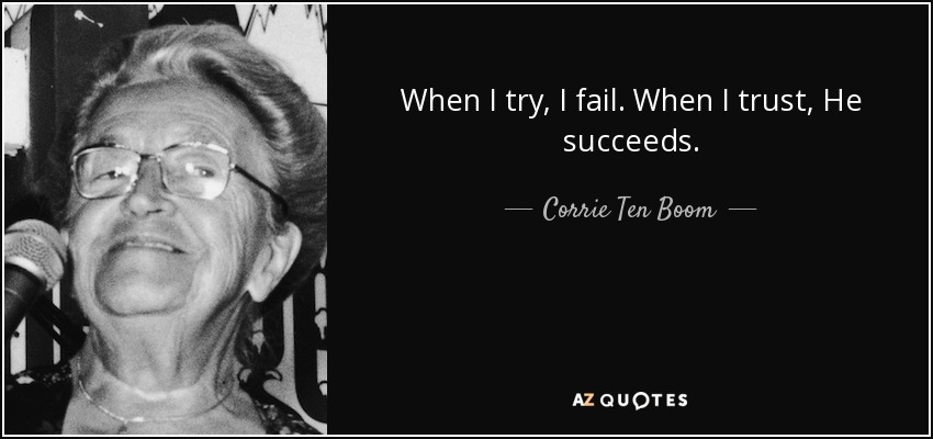 When I try, I fail. When I trust, He succeeds. - Corrie Ten Boom