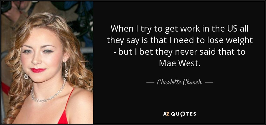 When I try to get work in the US all they say is that I need to lose weight - but I bet they never said that to Mae West. - Charlotte Church